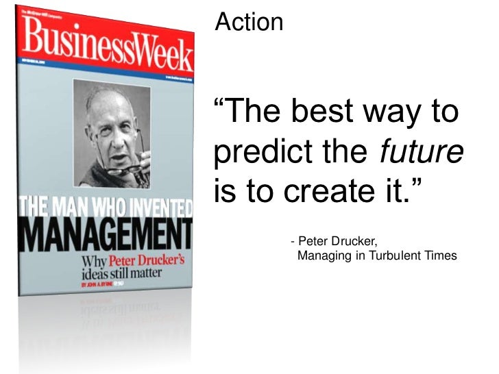 """Action<br />""""The best way to predict the future is to create it.""""<br />        - Peter Drucker, <br />          Managing..."""