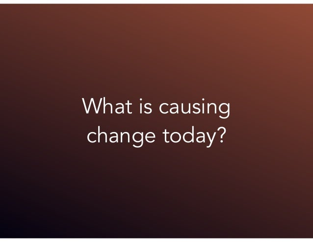 What is causing change today?