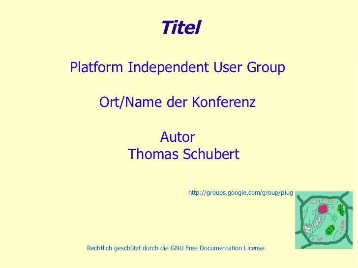 Titel Platform  Independent User  Group Ort/Name der Konferenz Autor Thomas Schubert http://groups.google.com/group/piug