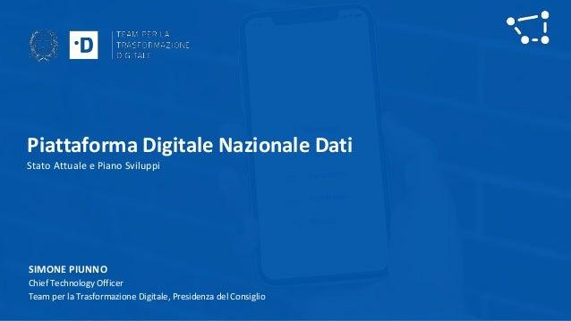 Piattaforma Digitale Nazionale Dati Stato Attuale e Piano Sviluppi SIMONE PIUNNO Chief Technology Officer Team per la Tras...