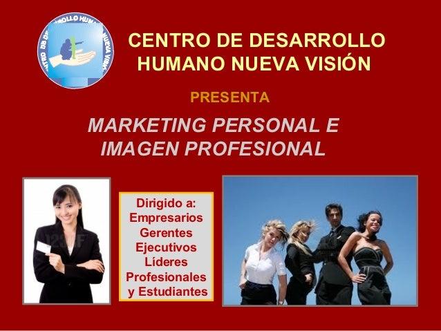 CENTRO DE DESARROLLO    HUMANO NUEVA VISIÓN             PRESENTAMARKETING PERSONAL E IMAGEN PROFESIONAL    Dirigido a:   E...