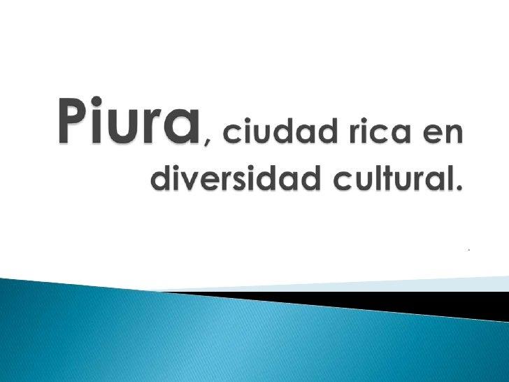 Piura, ciudad rica en diversidad cultural.<br />. <br />