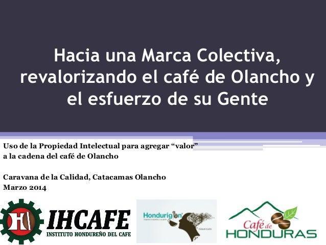 Hacia una Marca Colectiva, revalorizando el café de Olancho y el esfuerzo de su Gente Uso de la Propiedad Intelectual para...