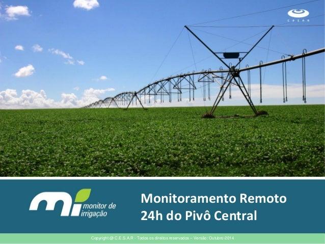 Monitoramento Remoto 24h do Pivô Central  Copyright @ C.E.S.A.R - Todos os direitos reservados – Versão: Outubro-2014
