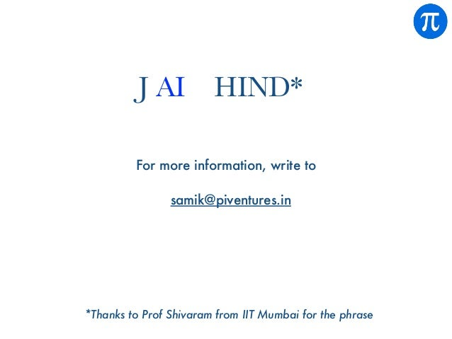 For more information, write to samik@piventures.in *Thanks to Prof Shivaram from IIT Mumbai for the phrase J AI HIND*