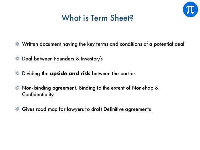 What is Term Sheet? Written document having the key terms and conditions of a potential deal Deal between Founders & Inves...