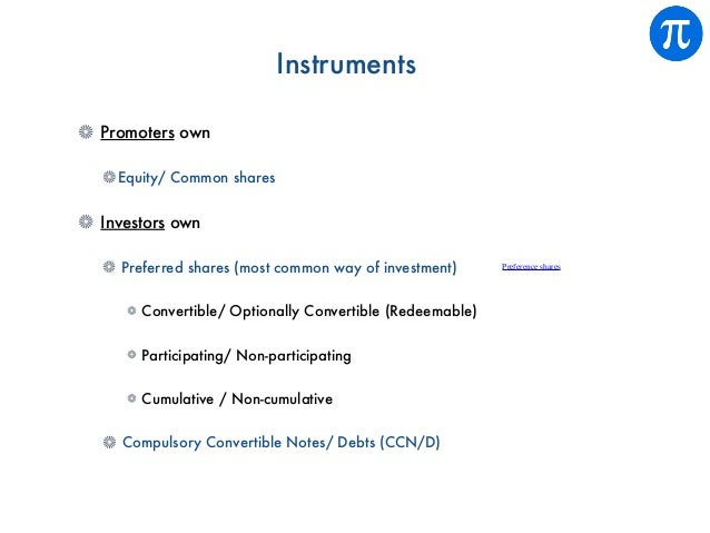 Instruments Promoters own Equity/ Common shares Investors own Preferred shares (most common way of investment) Convertible...