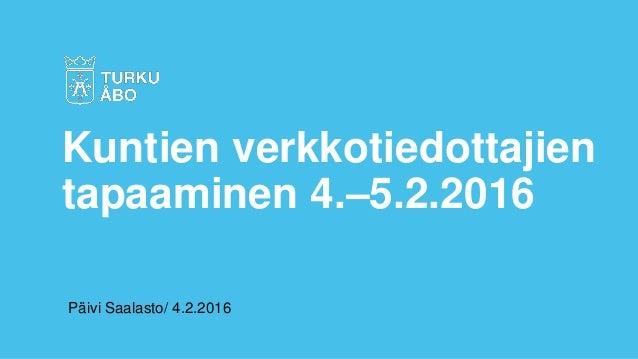 Päivi Saalasto/ 4.2.2016 Kuntien verkkotiedottajien tapaaminen 4.–5.2.2016