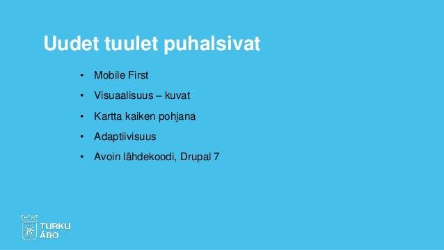 • Mobile First • Visuaalisuus – kuvat • Kartta kaiken pohjana • Adaptiivisuus • Avoin lähdekoodi, Drupal 7 Uudet tuulet pu...