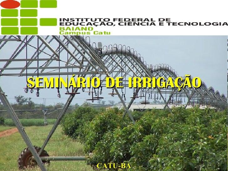 <ul><li>SEMINÁRIO DE IRRIGAÇÃO </li></ul>CATU-BA