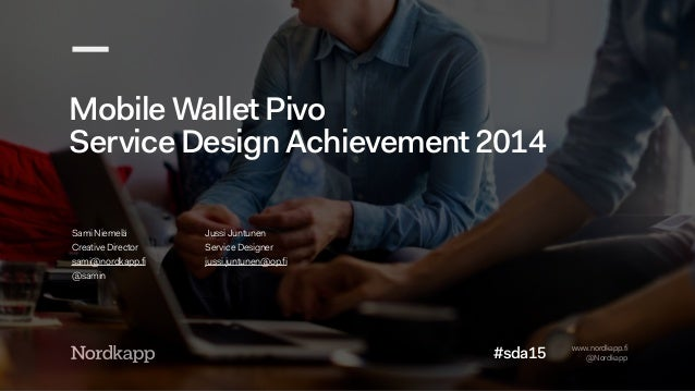 www.nordkapp.fi  @Nordkapp  Mobile Wallet Pivo  Service Design Achievement 2014  Sami Niemelä  Creative Director  sami@nor...