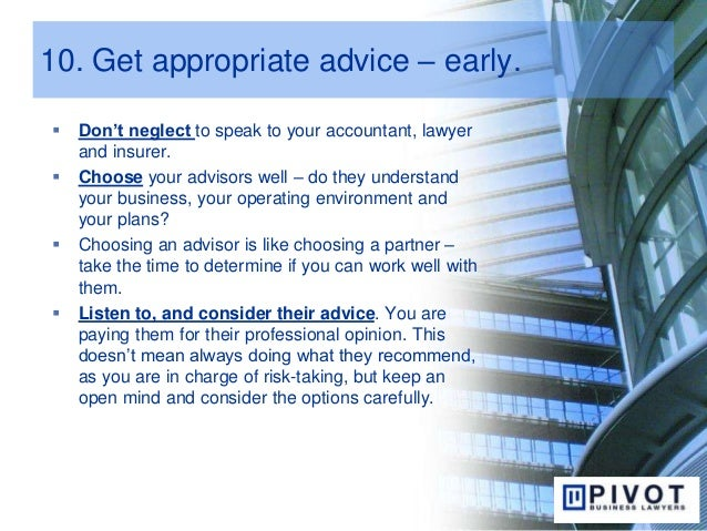 10. Get appropriate advice – early.  Don't neglect to speak to your accountant, lawyer and insurer.  Choose your advisor...