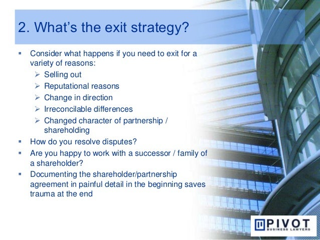 2. What's the exit strategy?  Consider what happens if you need to exit for a variety of reasons:  Selling out  Reputat...
