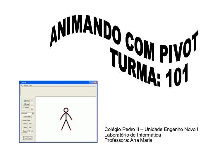 Colégio Pedro II – Unidade Engenho Novo I Laboratório de Informática Professora: Ana Maria ANIMANDO COM PIVOT TURMA: 101