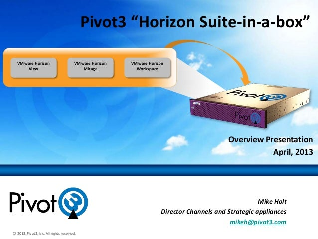"© 2013, Pivot3, Inc. All rights reserved.Overview PresentationApril, 2013Pivot3 ""Horizon Suite-in-a-box""VMware HorizonView..."