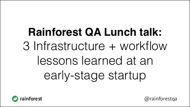 Rainforest QA Lunch talk:!  3 Infrastructure + workflow lessons learned at an early-stage startup rainforest  @rainforestqa