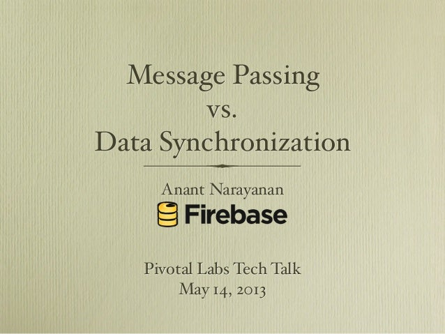 Message Passing vs. Data Synchronization Anant Narayanan  Pivotal Labs Tech Talk May 14, 2013