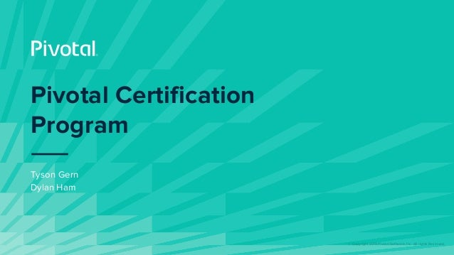 © Copyright 2019 Pivotal Software, Inc. All rights Reserved. Pivotal Certification Program Tyson Gern Dylan Ham