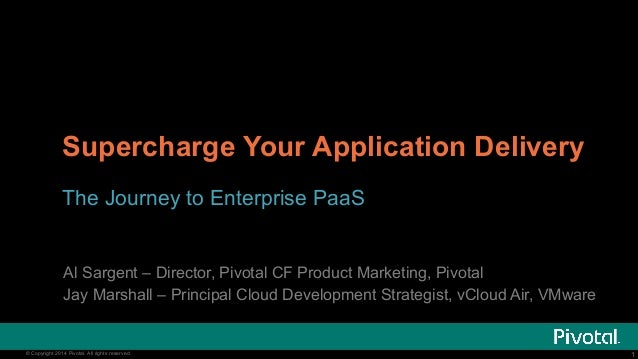 Supercharge Your Application Delivery  The Journey to Enterprise PaaS  Al Sargent – Director, Pivotal CF Product Marketing...
