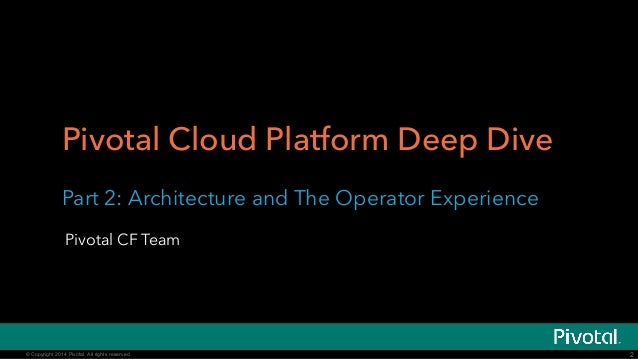 Pivotal Cloud Platform Deep Dive  Part 2: Architecture and The Operator Experience  Pivotal CF Team  © Copyright 2014 Pivo...