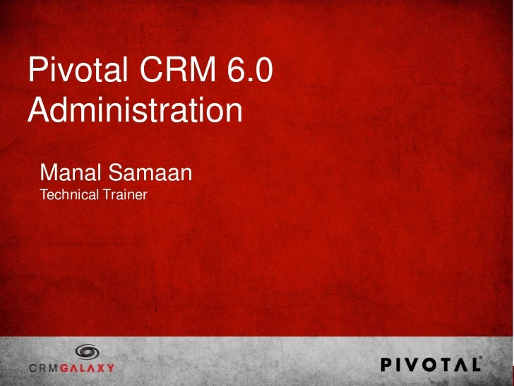 Pivotal CRM 6.0AdministrationManal SamaanTechnical Trainer