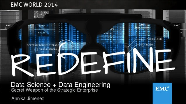 1© Copyright 2014 EMC Corporation. All rights reserved. Data Science + Data Engineering Annika Jimenez Secret Weapon of th...