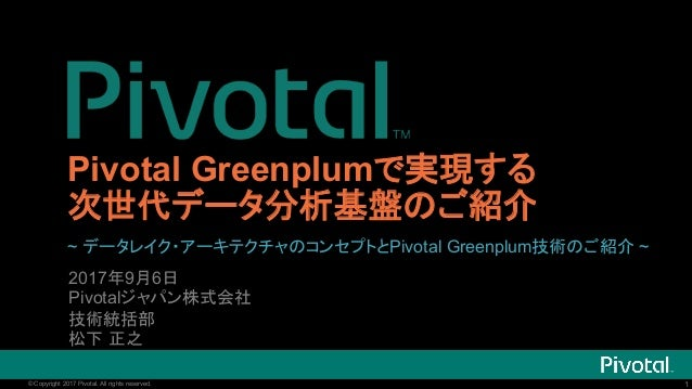 1© Copyright 2017 Pivotal. All rights reserved. 1© Copyright 2017 Pivotal. All rights reserved. Pivotal Greenplumで実現する 次世代...