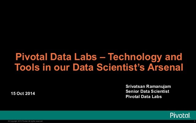 Pivotal Data Labs – Technology and  Tools in our Data Scientist's Arsenal  Srivatsan Ramanujam  Senior Data Scientist  15 ...