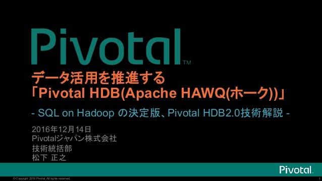 1© Copyright 2016 Pivotal. All rights reserved. 1© Copyright 2016 Pivotal. All rights reserved. データ活用を推進する 「Pivotal HDB(Ap...