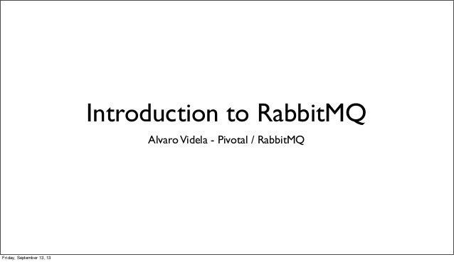 Introduction to RabbitMQ AlvaroVidela - Pivotal / RabbitMQ Friday, September 13, 13