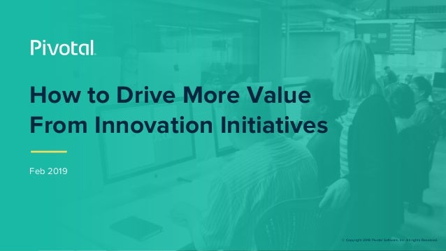 © Copyright 2018 Pivotal Software, Inc. All rights Reserved. Feb 2019 How to Drive More Value From Innovation Initiatives
