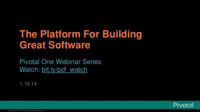 The Platform For Building Great Software Pivotal One Webinar Series Watch: bit.ly/pcf_watch 1.16.14  © Copyright 2014 Pivo...
