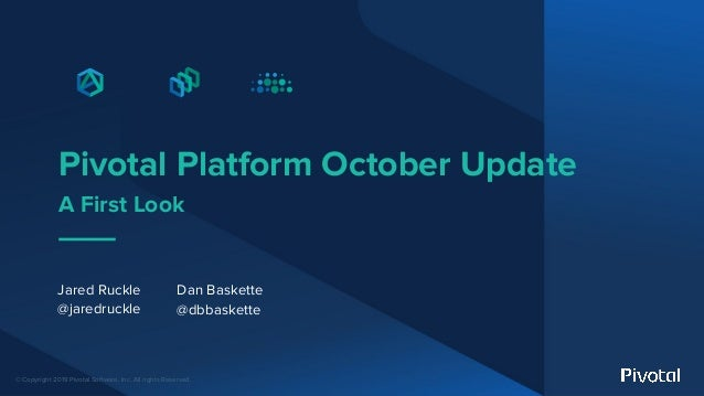 © Copyright 2019 Pivotal Software, Inc. All rights Reserved. Pivotal Platform October Update A First Look Jared Ruckle @ja...