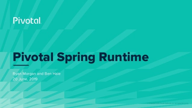 © Copyright 2019 Pivotal Software, Inc. All rights Reserved. Ryan Morgan and Ben Hale 20 June, 2019 Pivotal Spring Runtime