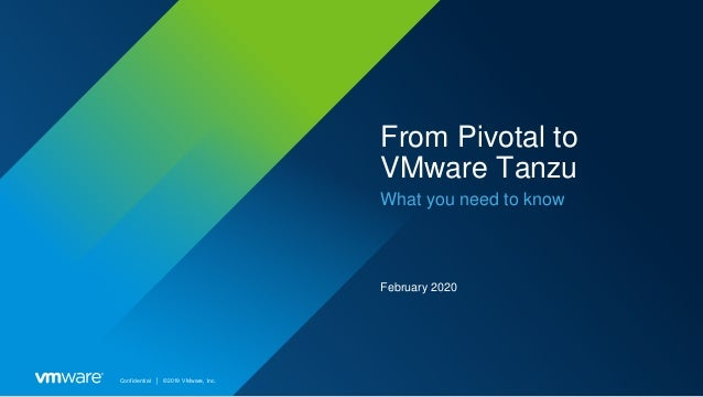 Confidential │ ©2019 VMware, Inc. From Pivotal to VMware Tanzu What you need to know February 2020