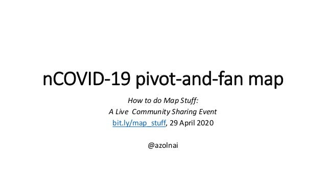 nCOVID-19 pivot-and-fan map How to do Map Stuff: A Live Community Sharing Event bit.ly/map_stuff, 29 April 2020 @azolnai