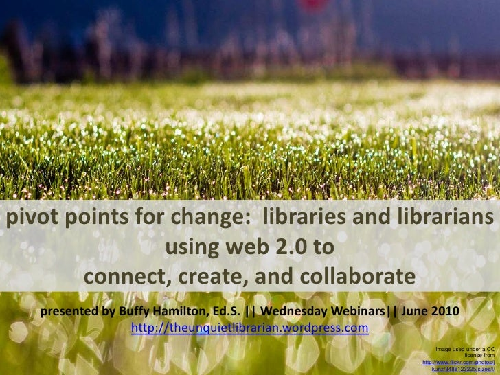 pivot points for change:  libraries and librarians using web 2.0 to connect, create, and collaborate<br />presented by Buf...