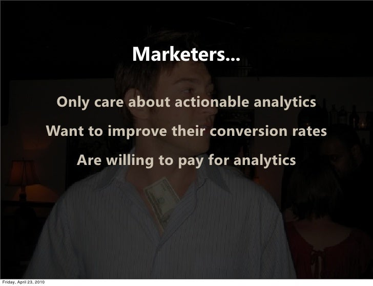 Marketers...                            Only care about actionable analytics                          Want to improve thei...