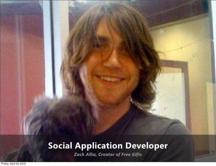 Social Application Developer                                Zach Allia, Creator of Free Gifts Friday, April 23, 2010