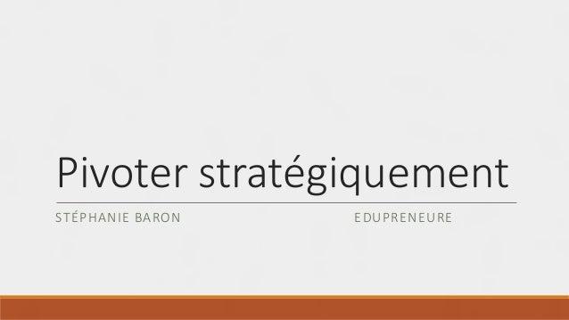Pivoter stratégiquement STÉPHANIE BARON EDUPRENEURE