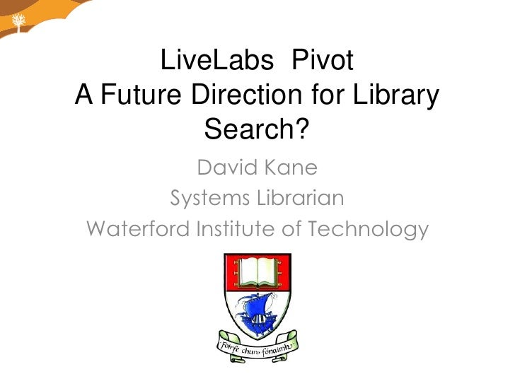 LiveLabs  PivotA Future Direction for Library Search?<br />David Kane<br />Systems Librarian<br />Waterford Institute of T...