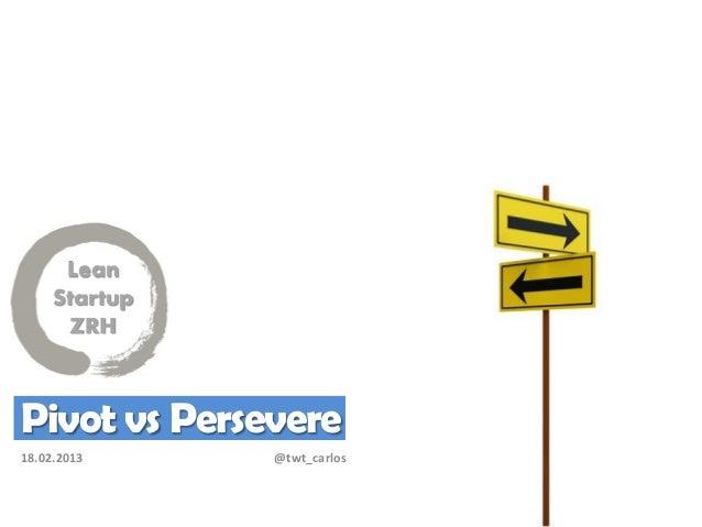 Lean     Startup       ZRHPivot vs Persevere18.02.2013     @twt_carlos