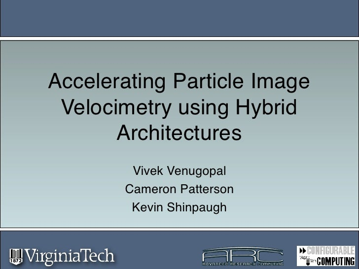 Accelerating Particle Image  Velocimetry using Hybrid        Architectures         Vivek Venugopal        Cameron Patterso...