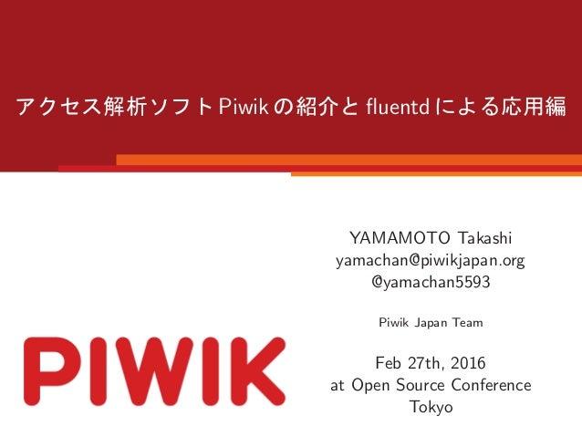 Piwik fluentd YAMAMOTO Takashi yamachan@piwikjapan.org @yamachan5593 Piwik Japan Team Feb 27th, 2016 at Open Source Confere...