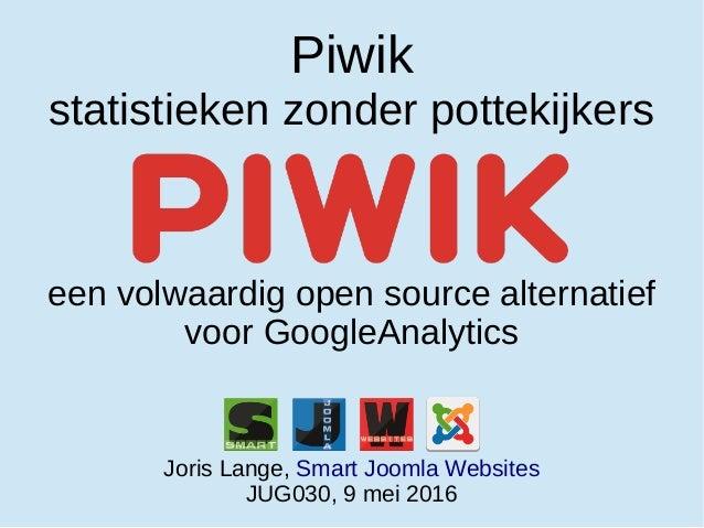 Piwik statistieken zonder pottekijkers een volwaardig open source alternatief voor GoogleAnalytics Joris Lange, Smart Joom...