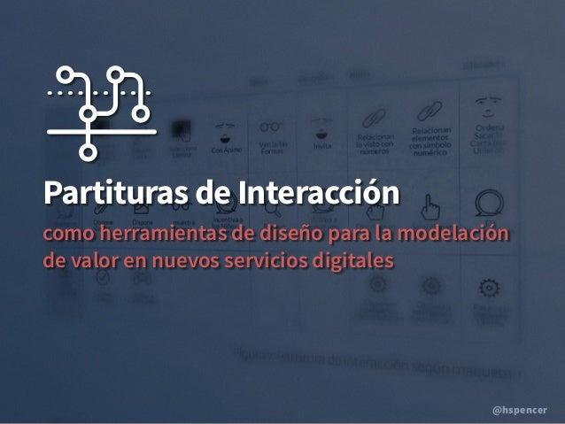 @hspencer Partituras de Interacción como herramientas de diseño para la modelación de valor en nuevos servicios digitales