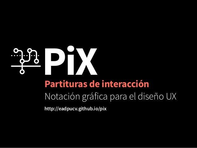 PiX Partituras de interacción  Notación gráfica para el diseño UX  http://eadpucv.github.io/pix