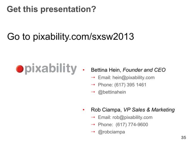 Get this presentation?Go to pixability.com/sxsw2013                  •   Bettina Hein, Founder and CEO                    ...