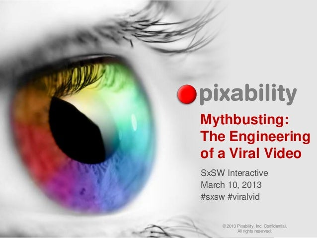 Mythbusting:The Engineeringof a Viral VideoSxSW InteractiveMarch 10, 2013#sxsw #viralvid     © 2013 Pixability, Inc. Confi...