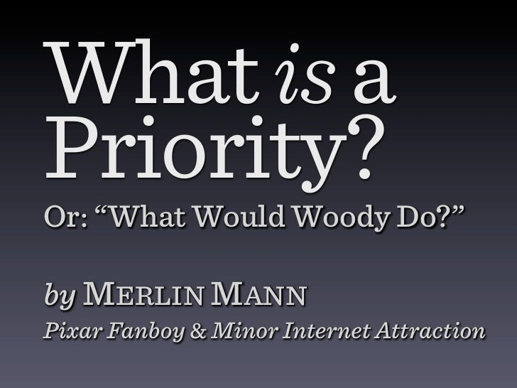 "What is aPriority?Or: ""What Would Woody Do?""by MERLIN MANNPixar Fanboy & Minor Internet Attraction"